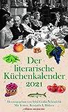 Der literarische Küchenkalender 2021: Mit Texten, Rezepten und Bildern