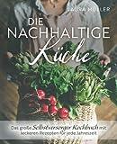 Die Nachhaltige Küche - Das große Selbstversorger Kochbuch mit leckeren Rezepten für jede Jahreszeit